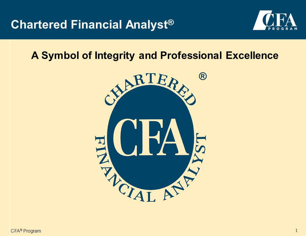 CFA ® Program 1 Chartered Financial Analyst ® A Symbol of Integrity and Professional Excellence ®