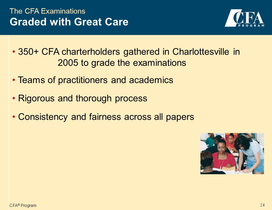 CFA ® Program 24 The CFA Examinations Graded with Great Care 350+ CFA charterholders gathered in Charlottesville in 2005 to grade the examinations Teams of practitioners and academics Rigorous and thorough process Consistency and fairness across all papers