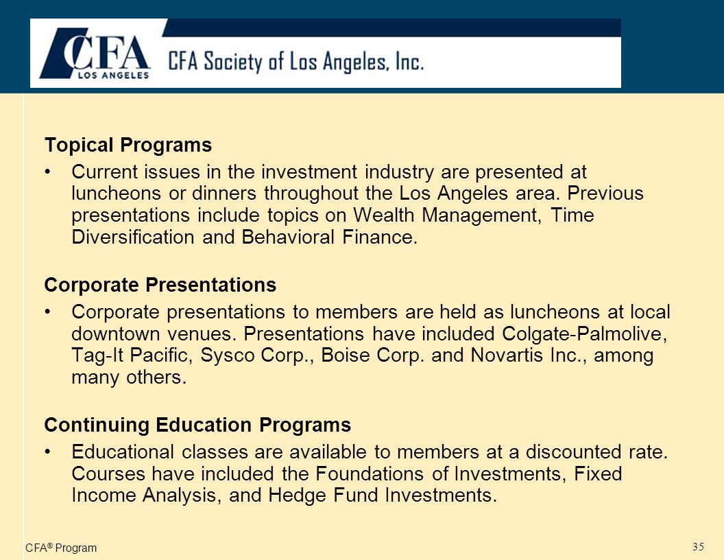 CFA ® Program 35 Topical Programs Current issues in the investment industry are presented at luncheons or dinners throughout the Los Angeles area.