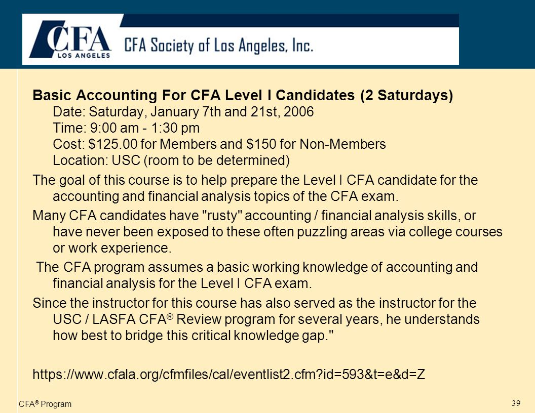 CFA ® Program 39 Basic Accounting For CFA Level I Candidates (2 Saturdays) Date: Saturday, January 7th and 21st, 2006 Time: 9:00 am - 1:30 pm Cost: $125.00 for Members and $150 for Non-Members Location: USC (room to be determined) The goal of this course is to help prepare the Level I CFA candidate for the accounting and financial analysis topics of the CFA exam.