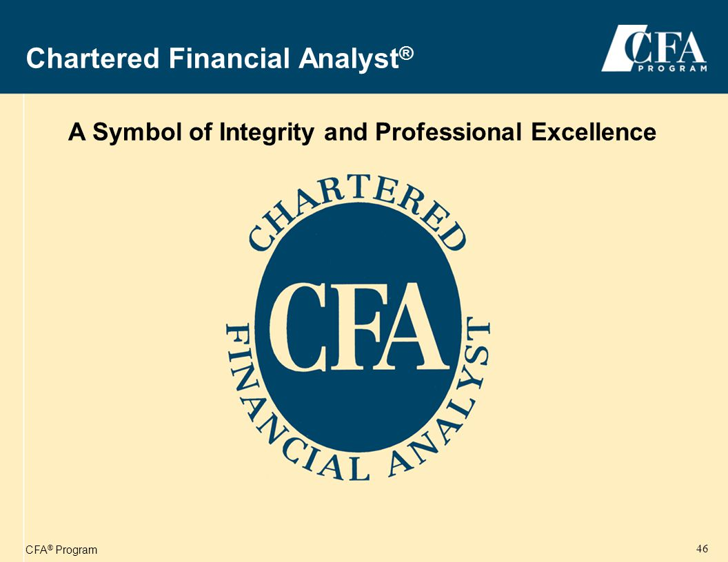CFA ® Program 46 Chartered Financial Analyst ® A Symbol of Integrity and Professional Excellence ®