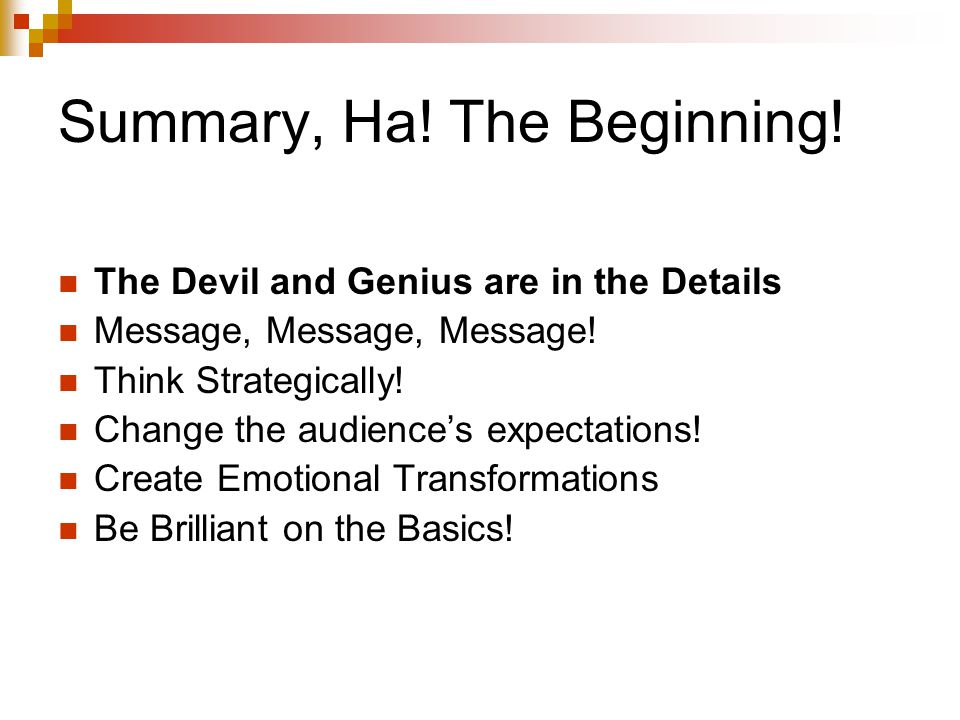 Summary, Ha! The Beginning! The Devil and Genius are in the Details Message, Message, Message! Think Strategically! Change the audience's expectations