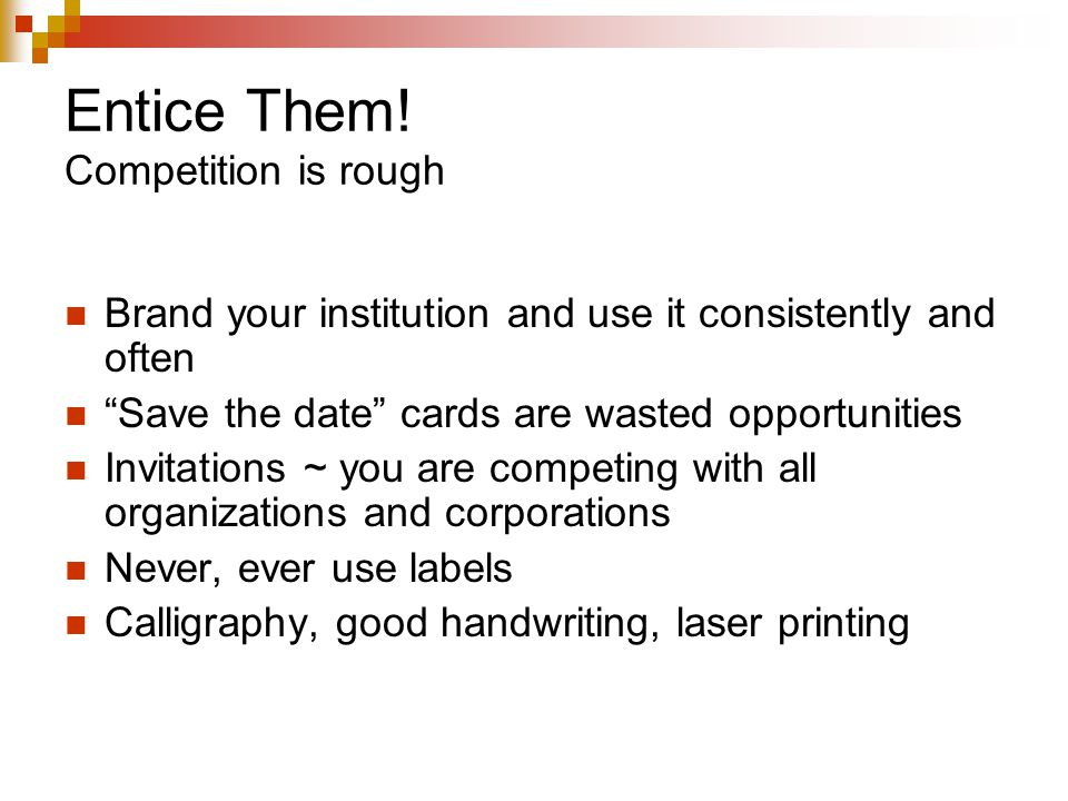 "Entice Them! Competition is rough Brand your institution and use it consistently and often ""Save the date"" cards are wasted opportunities Invitations"