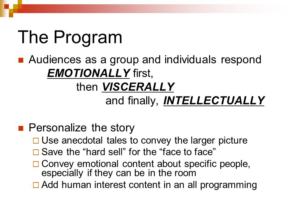 The Program Audiences as a group and individuals respond EMOTIONALLY first, then VISCERALLY and finally, INTELLECTUALLY Personalize the story  Use an
