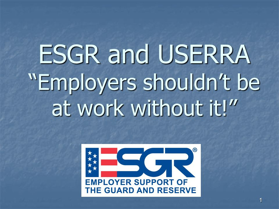 1 ESGR and USERRA Employers shouldn't be at work without it!