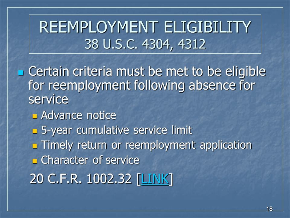 18 REEMPLOYMENT ELIGIBILITY 38 U.S.C. 4304, 4312 Certain criteria must be met to be eligible for reemployment following absence for service Certain cr