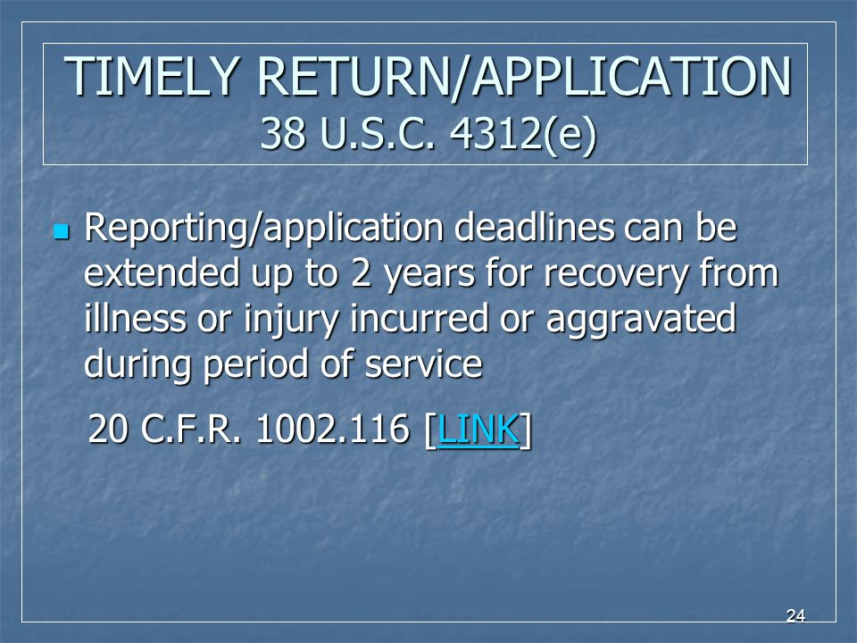 24 TIMELY RETURN/APPLICATION 38 U.S.C. 4312(e) Reporting/application deadlines can be extended up to 2 years for recovery from illness or injury incur