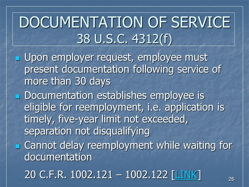 25 DOCUMENTATION OF SERVICE 38 U.S.C. 4312(f) Upon employer request, employee must present documentation following service of more than 30 days Upon e