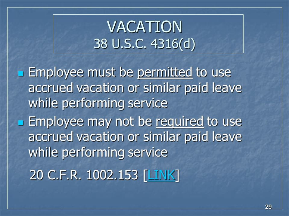 29 VACATION 38 U.S.C. 4316(d) Employee must be permitted to use accrued vacation or similar paid leave while performing service Employee must be permi
