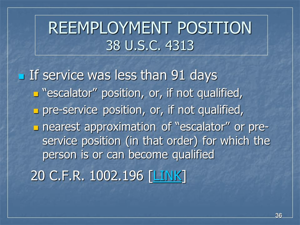 "36 REEMPLOYMENT POSITION 38 U.S.C. 4313 If service was less than 91 days If service was less than 91 days ""escalator"" position, or, if not qualified,"