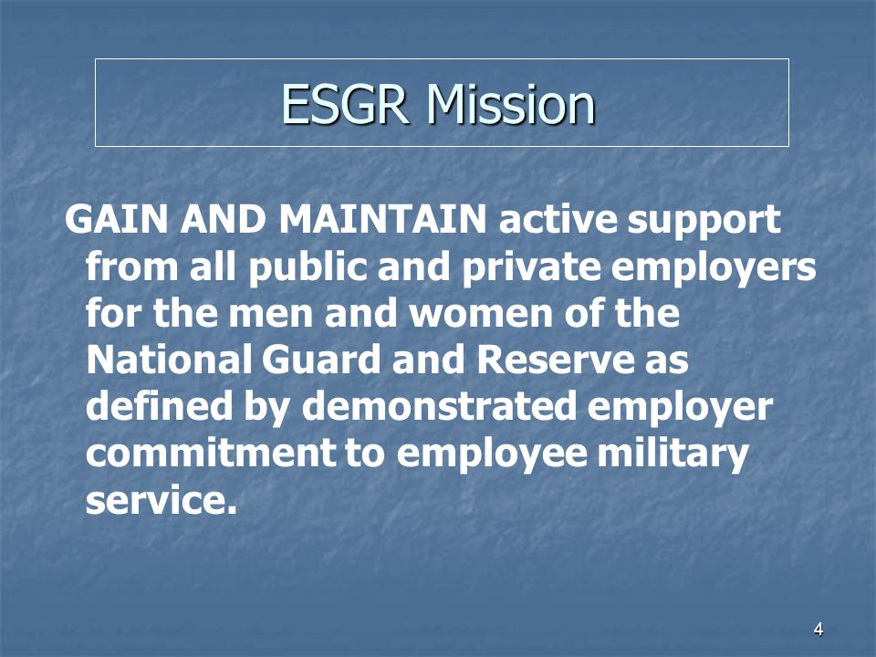 4 ESGR Mission GAIN AND MAINTAIN active support from all public and private employers for the men and women of the National Guard and Reserve as defin