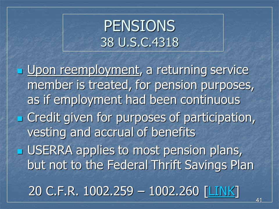 41 PENSIONS 38 U.S.C.4318 Upon reemployment, a returning service member is treated, for pension purposes, as if employment had been continuous Upon re