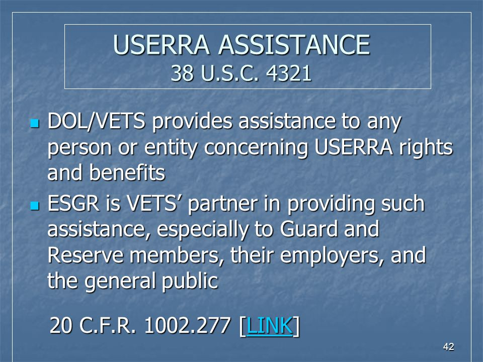 42 USERRA ASSISTANCE 38 U.S.C. 4321 DOL/VETS provides assistance to any person or entity concerning USERRA rights and benefits DOL/VETS provides assis