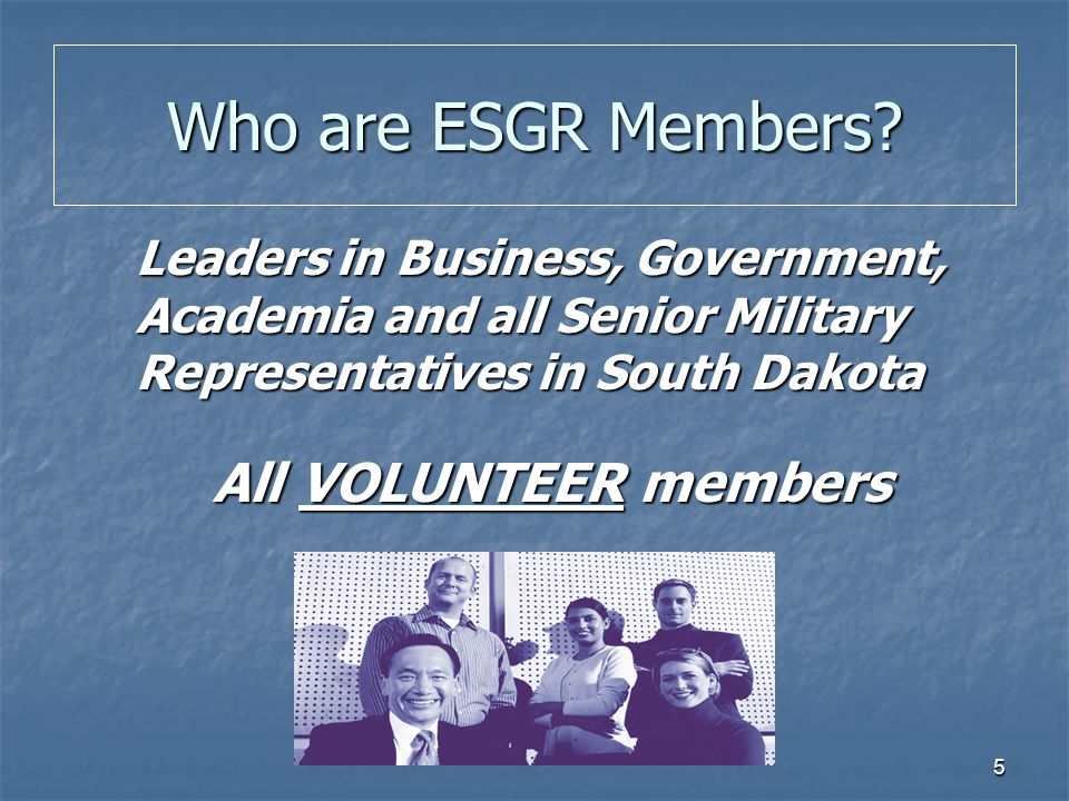 5 Leaders in Business, Government, Academia and all Senior Military Representatives in South Dakota All VOLUNTEER members All VOLUNTEER members Who ar