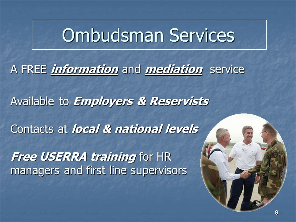 9 Ombudsman Services A FREE information and mediation service Available to Employers & Reservists Contacts at local & national levels Free USERRA training for HR managers and first line supervisors