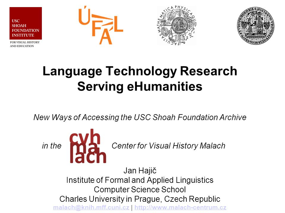 Language Technology Research Serving eHumanities New Ways of Accessing the USC Shoah Foundation Archive in the Center for Visual History Malach Jan Hajič Institute of Formal and Applied Linguistics Computer Science School Charles University in Prague, Czech Republic malach@knih.mff.cuni.cz | http://www.malach-centrum.cz malach@knih.mff.cuni.czhttp://www.malach-centrum.cz