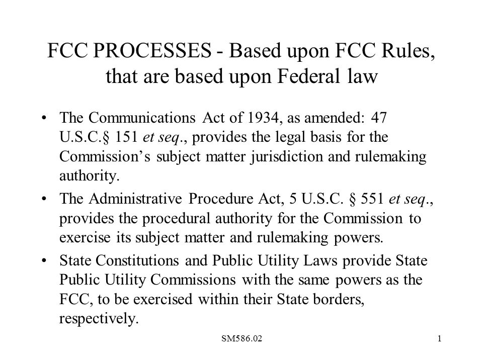 SM586.021 FCC PROCESSES - Based upon FCC Rules, that are based upon Federal law The Communications Act of 1934, as amended: 47 U.S.C.§ 151 et seq., provides the legal basis for the Commission's subject matter jurisdiction and rulemaking authority.