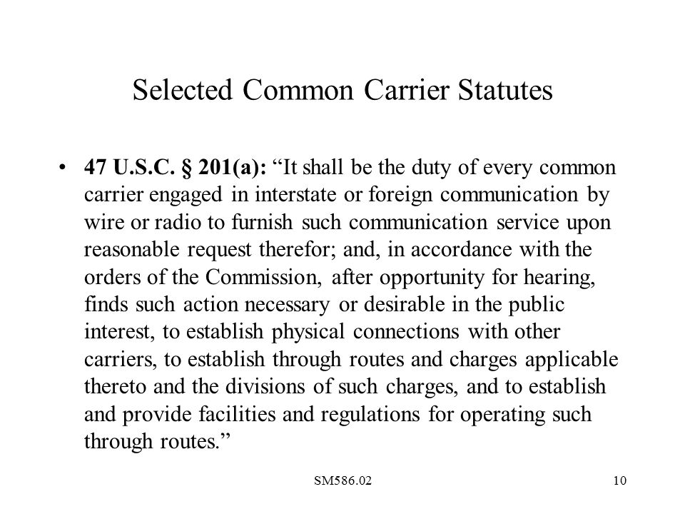 "SM586.0210 Selected Common Carrier Statutes 47 U.S.C. § 201(a): ""It shall be the duty of every common carrier engaged in interstate or foreign communi"