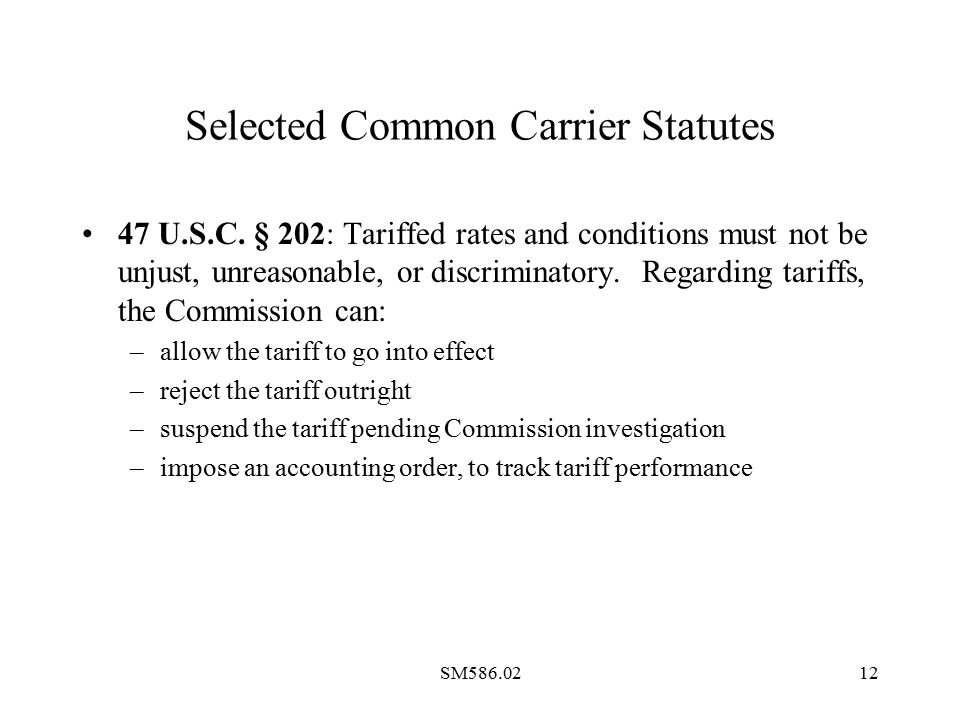 SM586.0212 Selected Common Carrier Statutes 47 U.S.C. § 202: Tariffed rates and conditions must not be unjust, unreasonable, or discriminatory. Regard