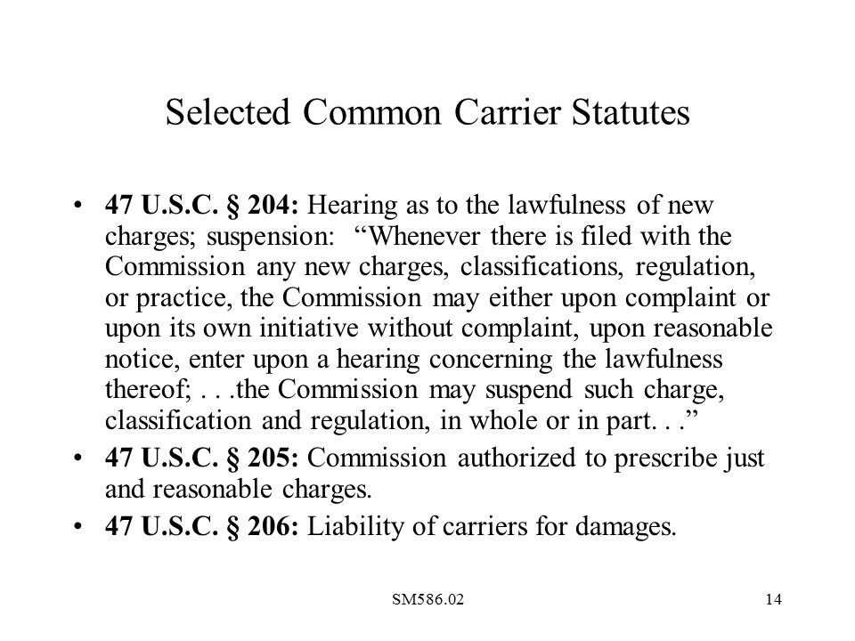 "SM586.0214 Selected Common Carrier Statutes 47 U.S.C. § 204: Hearing as to the lawfulness of new charges; suspension: ""Whenever there is filed with th"