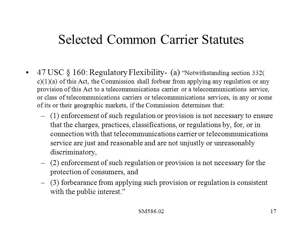 SM586.0217 Selected Common Carrier Statutes 47 USC § 160: Regulatory Flexibility- (a) Notwithstanding section 332( c)(1)(a) of this Act, the Commission shall forbear from applying any regulation or any provision of this Act to a telecommunications carrier or a telecommunications service, or class of telecommunications carriers or telecommunications services, in any or some of its or their geographic markets, if the Commission determines that: –(1) enforcement of such regulation or provision is not necessary to ensure that the charges, practices, classifications, or regulations by, for, or in connection with that telecommunications carrier or telecommunications service are just and reasonable and are not unjustly or unreasonably discriminatory, –(2) enforcement of such regulation or provision is not necessary for the protection of consumers, and –(3) forbearance from applying such provision or regulation is consistent with the public interest.
