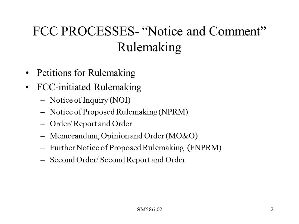 SM586.022 FCC PROCESSES- Notice and Comment Rulemaking Petitions for Rulemaking FCC-initiated Rulemaking –Notice of Inquiry (NOI) –Notice of Proposed Rulemaking (NPRM) –Order/ Report and Order –Memorandum, Opinion and Order (MO&O) –Further Notice of Proposed Rulemaking (FNPRM) –Second Order/ Second Report and Order