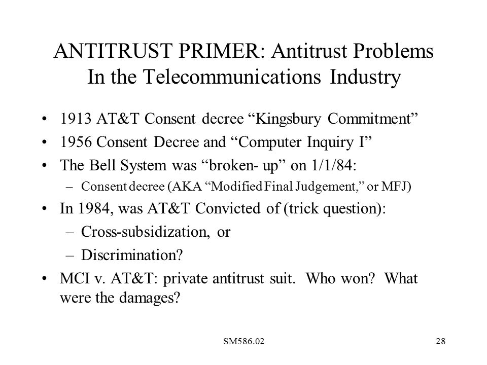 SM586.0228 ANTITRUST PRIMER: Antitrust Problems In the Telecommunications Industry 1913 AT&T Consent decree Kingsbury Commitment 1956 Consent Decree and Computer Inquiry I The Bell System was broken- up on 1/1/84: –Consent decree (AKA Modified Final Judgement, or MFJ) In 1984, was AT&T Convicted of (trick question): –Cross-subsidization, or –Discrimination.