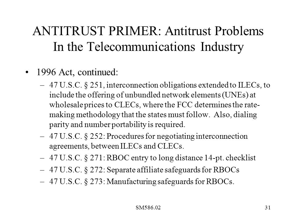 SM586.0231 ANTITRUST PRIMER: Antitrust Problems In the Telecommunications Industry 1996 Act, continued: –47 U.S.C.