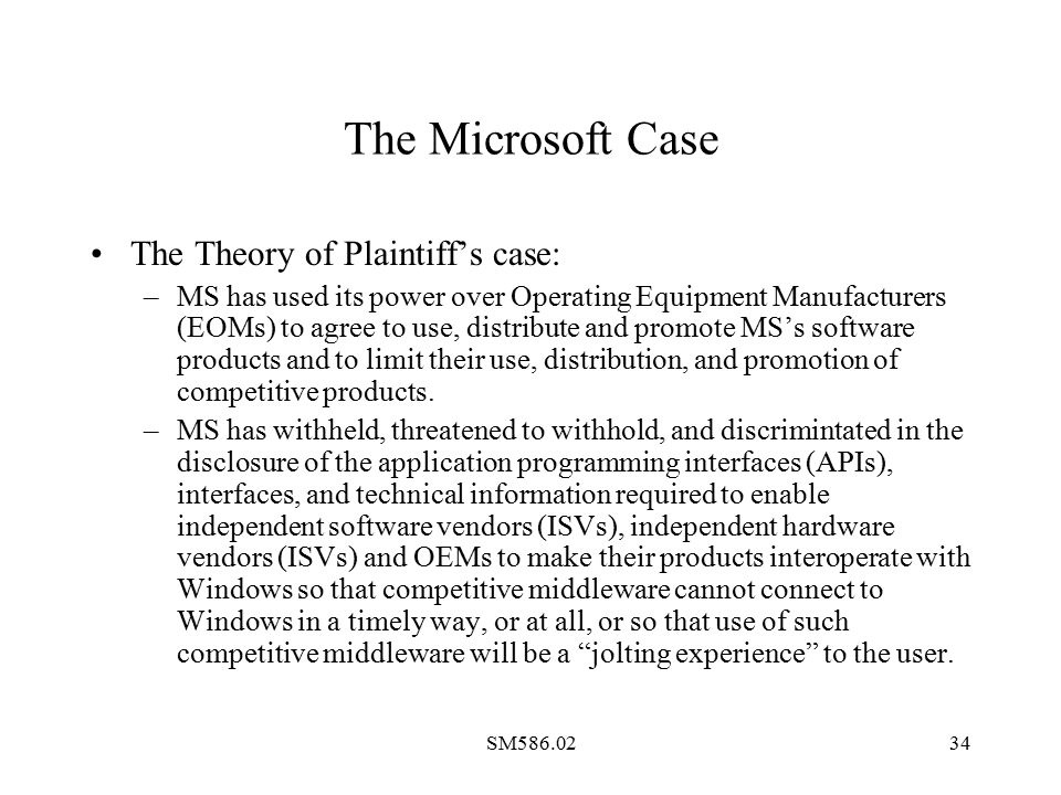 SM586.0234 The Microsoft Case The Theory of Plaintiff's case: –MS has used its power over Operating Equipment Manufacturers (EOMs) to agree to use, distribute and promote MS's software products and to limit their use, distribution, and promotion of competitive products.