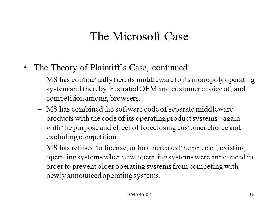 SM586.0236 The Microsoft Case The Theory of Plaintiff's Case, continued: –MS has contractually tied its middleware to its monopoly operating system an