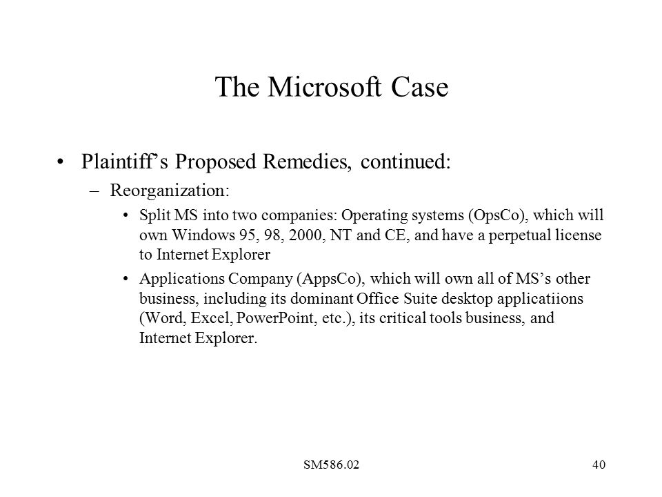 SM586.0240 The Microsoft Case Plaintiff's Proposed Remedies, continued: –Reorganization: Split MS into two companies: Operating systems (OpsCo), which will own Windows 95, 98, 2000, NT and CE, and have a perpetual license to Internet Explorer Applications Company (AppsCo), which will own all of MS's other business, including its dominant Office Suite desktop applicatiions (Word, Excel, PowerPoint, etc.), its critical tools business, and Internet Explorer.