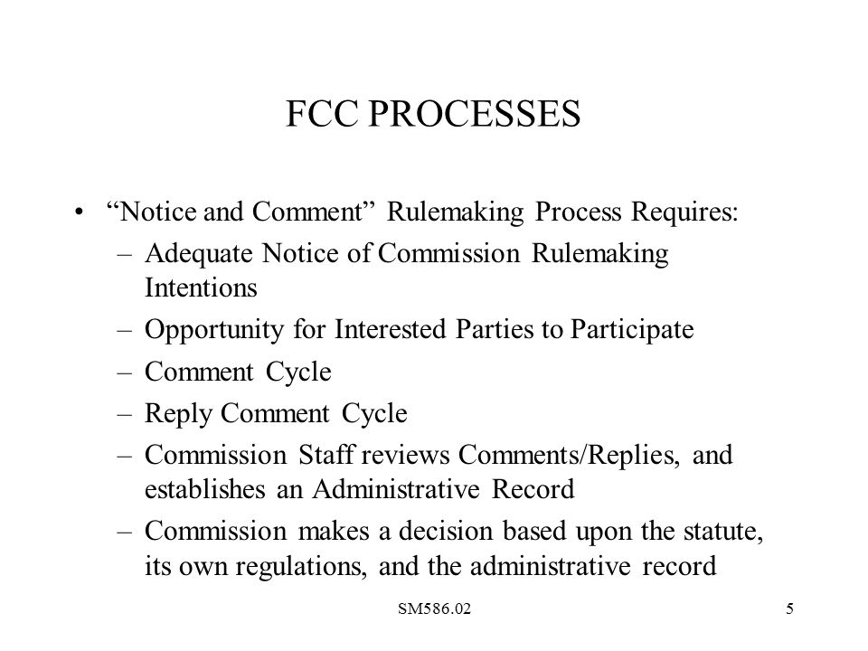 SM586.025 FCC PROCESSES Notice and Comment Rulemaking Process Requires: –Adequate Notice of Commission Rulemaking Intentions –Opportunity for Interested Parties to Participate –Comment Cycle –Reply Comment Cycle –Commission Staff reviews Comments/Replies, and establishes an Administrative Record –Commission makes a decision based upon the statute, its own regulations, and the administrative record