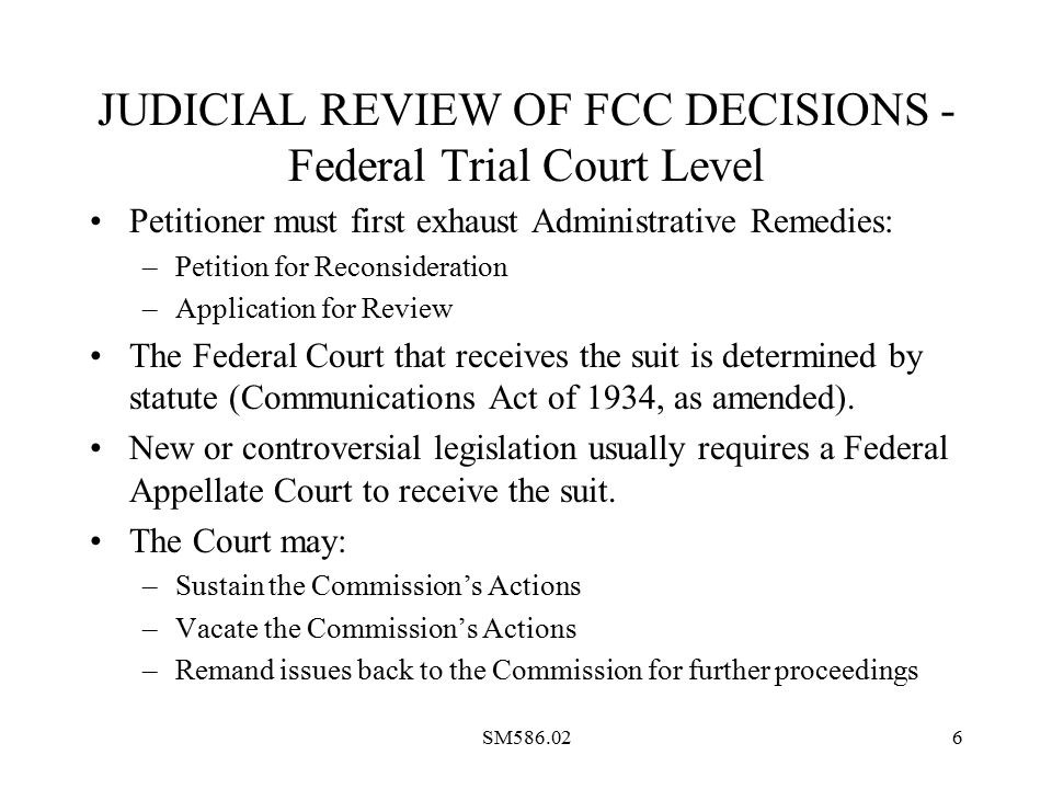 SM586.026 JUDICIAL REVIEW OF FCC DECISIONS - Federal Trial Court Level Petitioner must first exhaust Administrative Remedies: –Petition for Reconsideration –Application for Review The Federal Court that receives the suit is determined by statute (Communications Act of 1934, as amended).