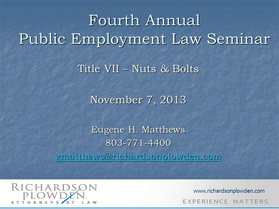 Fourth Annual Public Employment Law Seminar Title VII – Nuts & Bolts November 7, 2013 Eugene H. Matthews 803-771-4400 gmatthews@richardsonplowden.com