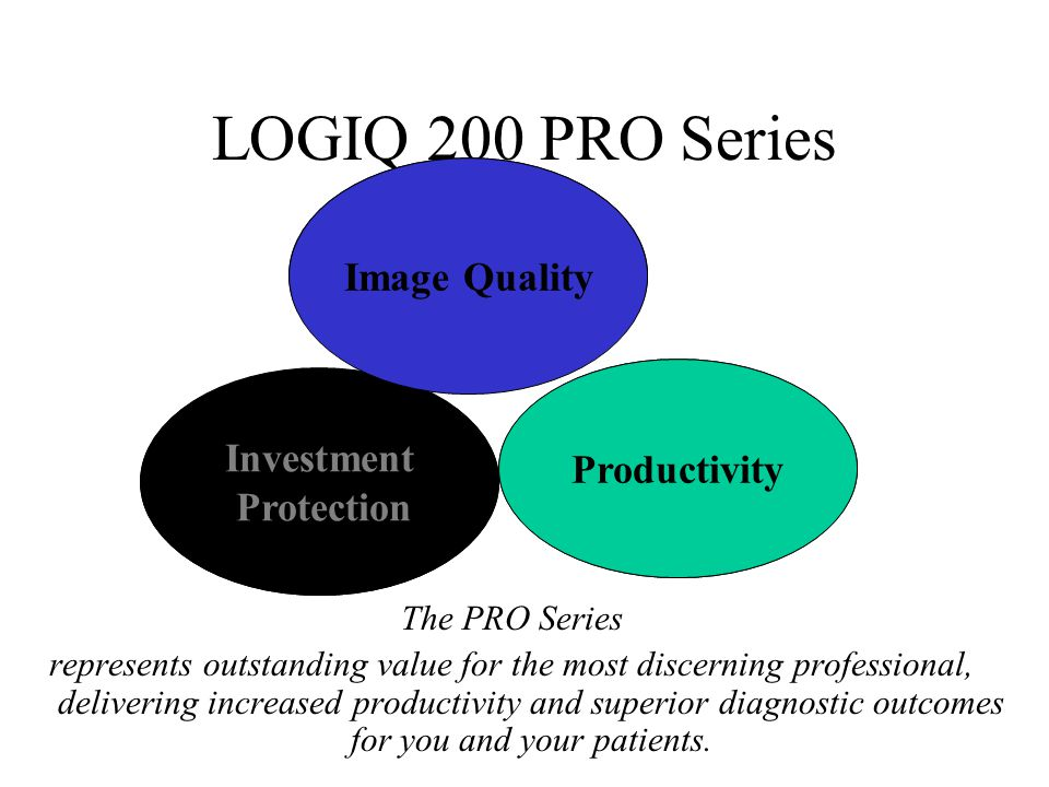 LOGIQ 200 PRO Series The PRO Series represents outstanding value for the most discerning professional, delivering increased productivity and superior diagnostic outcomes for you and your patients.