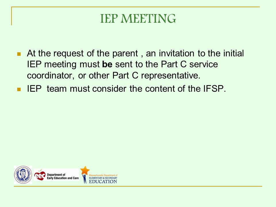 IEP MEETING At the request of the parent, an invitation to the initial IEP meeting must be sent to the Part C service coordinator, or other Part C representative.