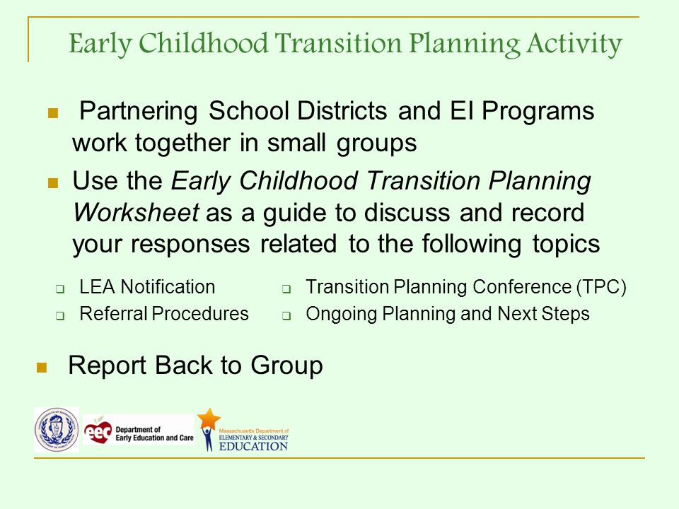 Early Childhood Transition Planning Activity Partnering School Districts and EI Programs work together in small groups Use the Early Childhood Transition Planning Worksheet as a guide to discuss and record your responses related to the following topics  LEA Notification  Referral Procedures  Transition Planning Conference (TPC)  Ongoing Planning and Next Steps Report Back to Group
