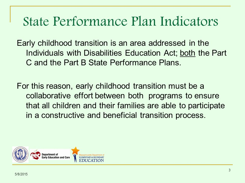 5/8/ State Performance Plan Indicators Early childhood transition is an area addressed in the Individuals with Disabilities Education Act; both the Part C and the Part B State Performance Plans.