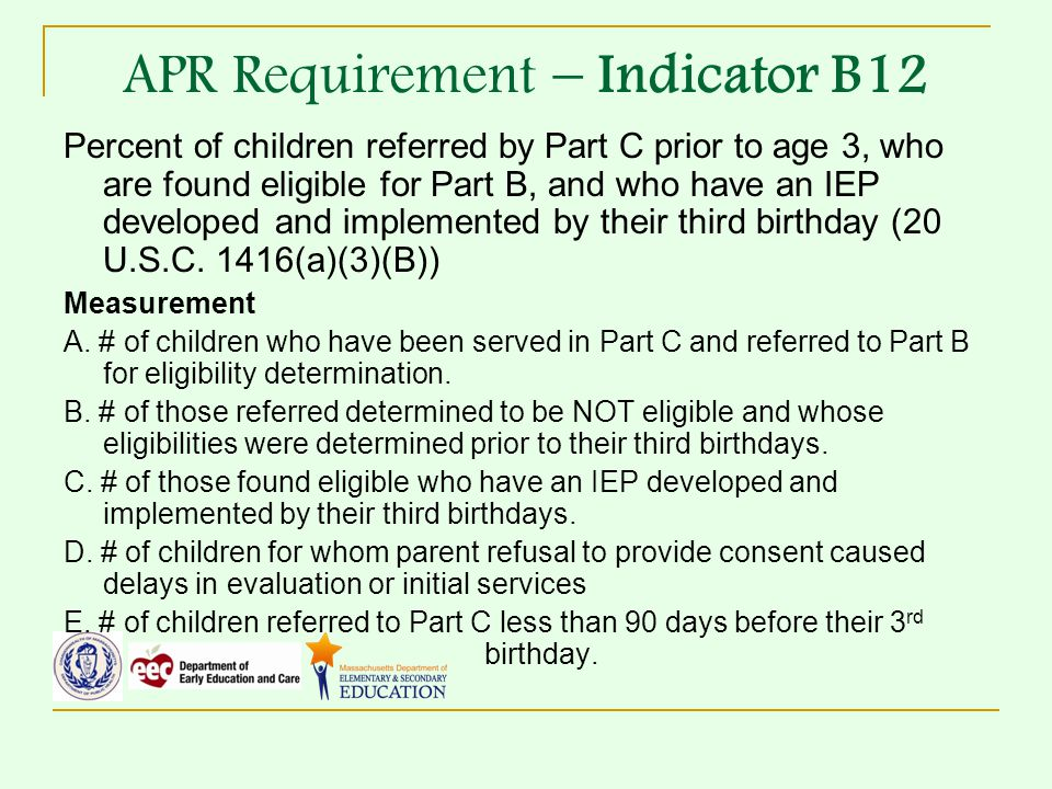 APR Requirement – Indicator B12 Percent of children referred by Part C prior to age 3, who are found eligible for Part B, and who have an IEP developed and implemented by their third birthday (20 U.S.C.