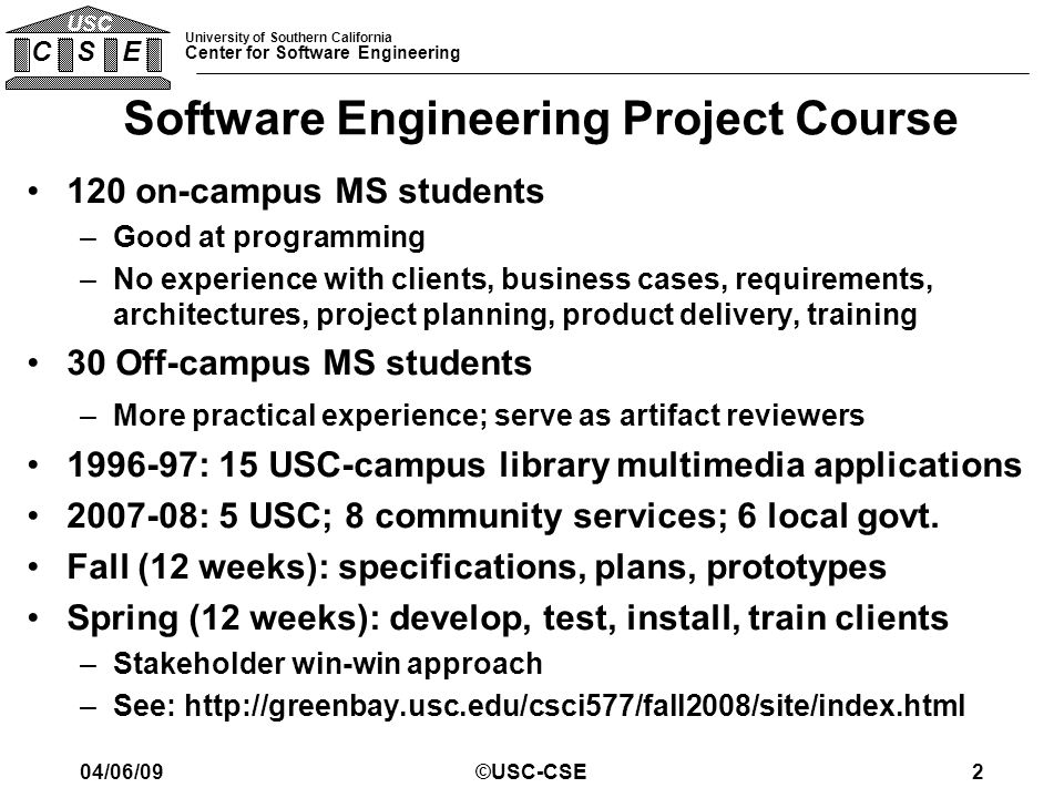 University of Southern California Center for Software Engineering C S E USC Software Engineering Project Course 120 on-campus MS students –Good at pro