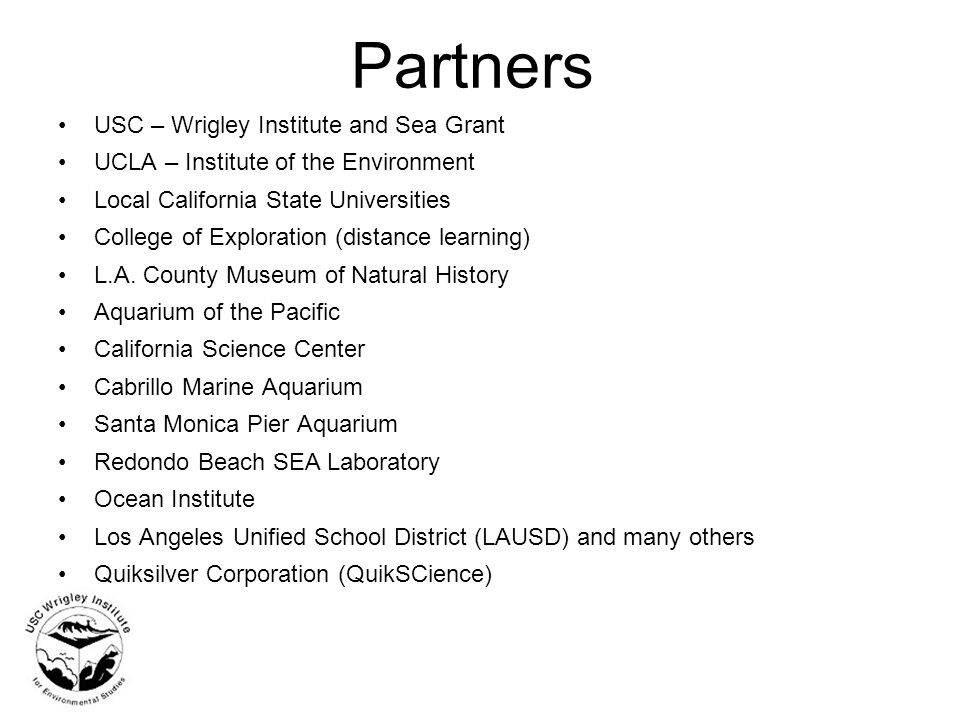 Partners USC – Wrigley Institute and Sea Grant UCLA – Institute of the Environment Local California State Universities College of Exploration (distance learning) L.A.