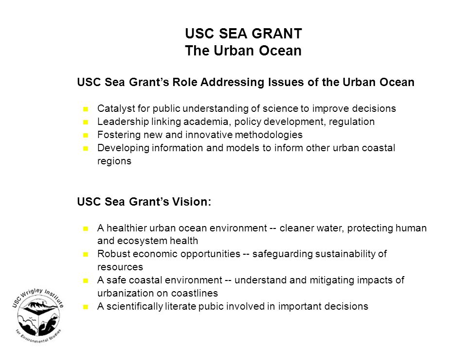 USC SEA GRANT The Urban Ocean USC Sea Grant's Role Addressing Issues of the Urban Ocean n Catalyst for public understanding of science to improve decisions n Leadership linking academia, policy development, regulation n Fostering new and innovative methodologies n Developing information and models to inform other urban coastal regions USC Sea Grant's Vision: n A healthier urban ocean environment -- cleaner water, protecting human and ecosystem health n Robust economic opportunities -- safeguarding sustainability of resources n A safe coastal environment -- understand and mitigating impacts of urbanization on coastlines n A scientifically literate pubic involved in important decisions