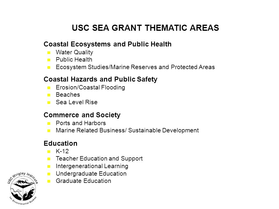 USC SEA GRANT THEMATIC AREAS Coastal Ecosystems and Public Health n Water Quality n Public Health n Ecosystem Studies/Marine Reserves and Protected Areas Coastal Hazards and Public Safety n Erosion/Coastal Flooding n Beaches n Sea Level Rise Commerce and Society n Ports and Harbors n Marine Related Business/ Sustainable Development Education n K-12 n Teacher Education and Support n Intergenerational Learning n Undergraduate Education n Graduate Education