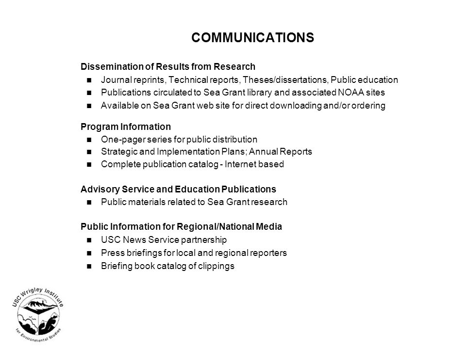 COMMUNICATIONS Dissemination of Results from Research Journal reprints, Technical reports, Theses/dissertations, Public education Publications circulated to Sea Grant library and associated NOAA sites Available on Sea Grant web site for direct downloading and/or ordering Program Information One-pager series for public distribution Strategic and Implementation Plans; Annual Reports Complete publication catalog - Internet based Advisory Service and Education Publications Public materials related to Sea Grant research Public Information for Regional/National Media USC News Service partnership Press briefings for local and regional reporters Briefing book catalog of clippings