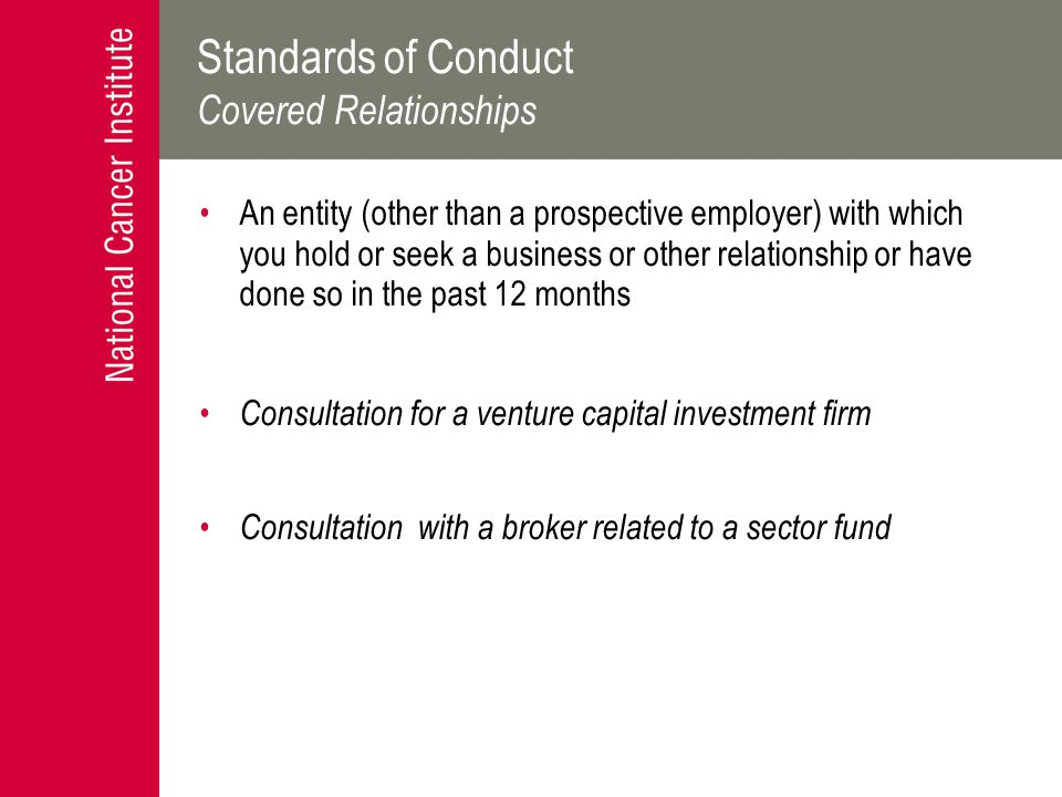 Standards of Conduct Covered Relationships An entity (other than a prospective employer) with which you hold or seek a business or other relationship or have done so in the past 12 months Consultation for a venture capital investment firm Consultation with a broker related to a sector fund