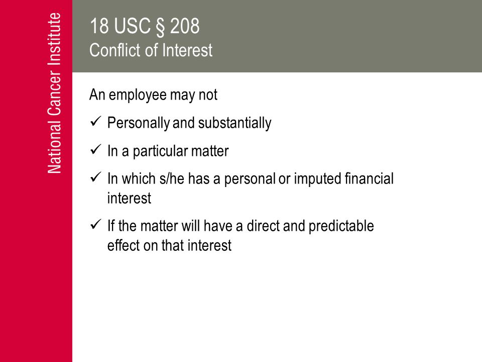 18 USC § 208 Conflict of Interest An employee may not Personally and substantially In a particular matter In which s/he has a personal or imputed financial interest If the matter will have a direct and predictable effect on that interest