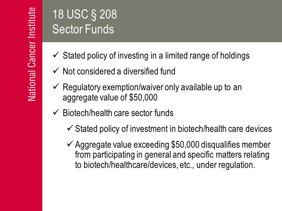 18 USC § 208 Sector Funds Stated policy of investing in a limited range of holdings Not considered a diversified fund Regulatory exemption/waiver only