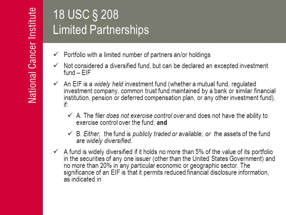 18 USC § 208 Limited Partnerships Portfolio with a limited number of partners an/or holdings Not considered a diversified fund, but can be declared an excepted investment fund – EIF An EIF is a widely held investment fund (whether a mutual fund, regulated investment company, common trust fund maintained by a bank or similar financial institution, pension or deferred compensation plan, or any other investment fund), if: A.