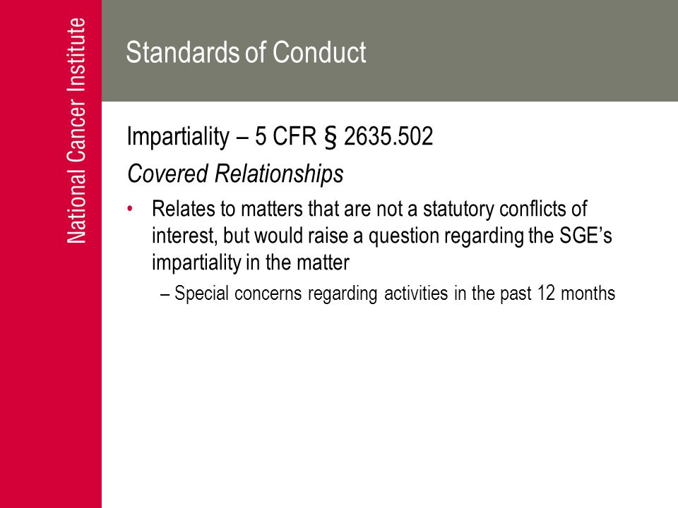 Standards of Conduct Impartiality – 5 CFR § 2635.502 Covered Relationships Relates to matters that are not a statutory conflicts of interest, but woul