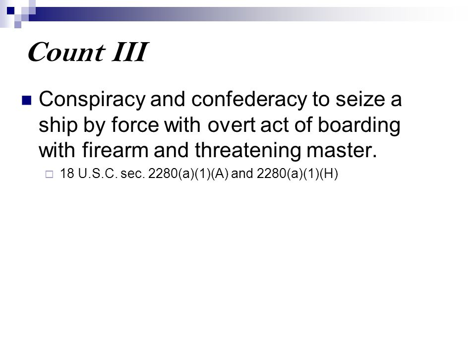 Count III Conspiracy and confederacy to seize a ship by force with overt act of boarding with firearm and threatening master.  18 U.S.C. sec. 2280(a)